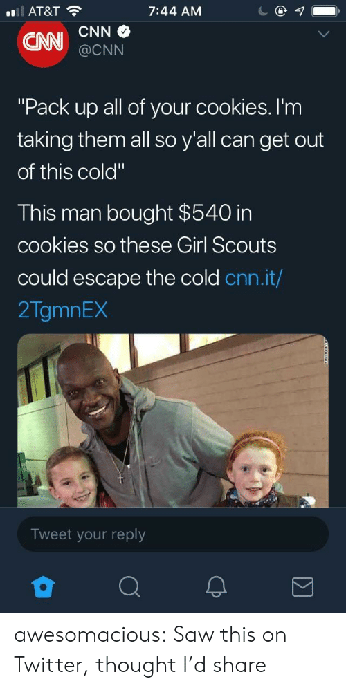 """cnn.com, Cookies, and Girl Scouts: AT&T  7:44 AM  @CNN  """"Pack up all of your cookies. I'm  taking them all so y'all can get out  of this cold""""  This man bought $540 in  cookies so these Girl Scouts  could escape the cold cnn.it/  2TgmnEX  Tweet your reply awesomacious:  Saw this on Twitter, thought I'd share"""