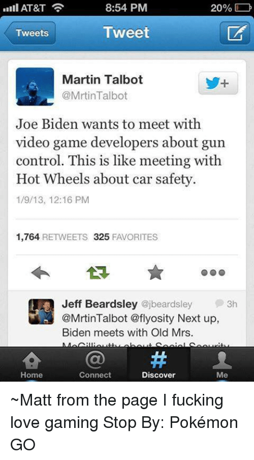 video game developer: AT&T  8:54 PM  20%  Tweet  Tweets  Martin Talbot  @Mrtin Talbot  Joe Biden wants to meet with  video game developers about gun  control. This is like meeting with  Hot Wheels about car safety.  1/9/13, 12:16 PM  1,764 RETWEETS 325  FAVORITES  Jeff Beardsley  ajbeardsley  3h  @Mrtin Talbot aflyosity Next up,  Biden meets with Old Mrs.  Home  Connect  Discover  Me ~Matt from the page I fucking love gaming Stop By: Pokémon GO