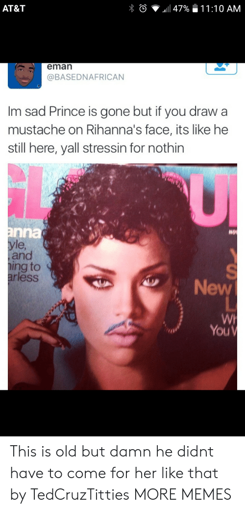 mustache: AT&T  eman  @BASEDNAFRICAN  Im sad Prince is gone but if you draw a  mustache on Rihanna's face, its like he  still here, yall stressin for nothin  nna  le  and  ing to  ess  NG  New  You This is old but damn he didnt have to come for her like that by TedCruzTitties MORE MEMES