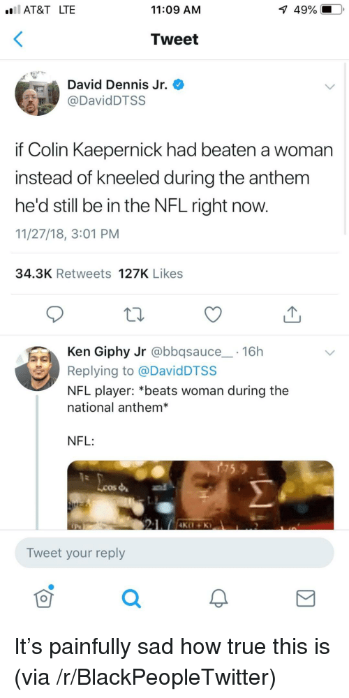 Blackpeopletwitter, Colin Kaepernick, and Ken: AT&T LTE  11:09 AM  1  49%.  Tweet  David Dennis Jr.  DavidDTSS  if Colin Kaepernick had beaten a woman  instead of kneeled during the anthem  he'd still be in the NFL right now.  11/27/18, 3:01 PM  34.3K Retweets 127K Likes  Ken Giphy Jr @bbqsauce 16h  Replying to @DavidDTSS  NFL player: *beats woman during the  national anthem*  NFL:  Lcos  Tweet your reply  0 It's painfully sad how true this is (via /r/BlackPeopleTwitter)