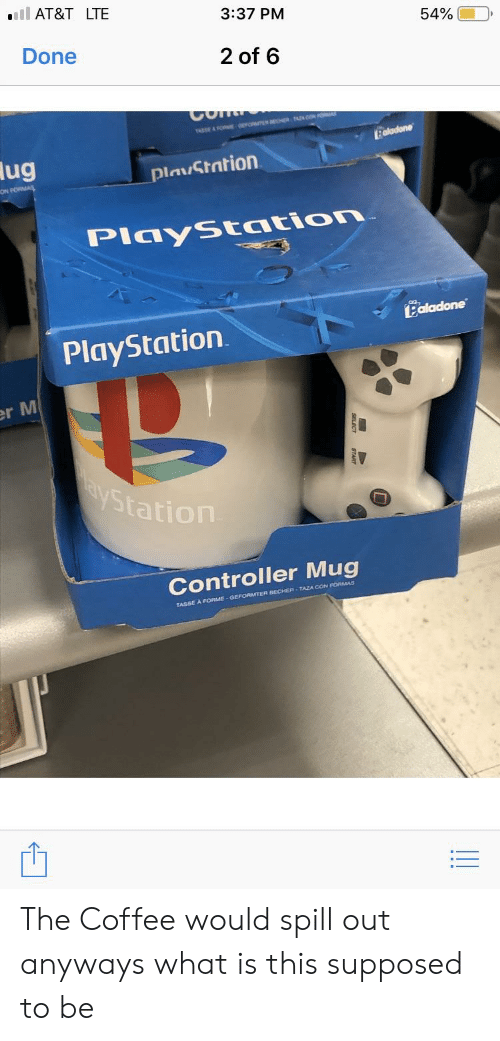 PlayStation, At&t, and Coffee: AT&T LTE  3:37 PM  54% 00  Done  2 of 6  lug  PlauStation  ON  PiayStation  Ealadone  PlayStation  r M  St  Controller Mug  BECHER-TAZA CON FORMAS  TASSE A FORME-GEFORMTER The Coffee would spill out anyways what is this supposed to be