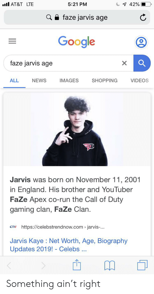 England, Google, and News: AT&T LTE  5:21 PM  7 42%  faze jarvis age  Google  faze jarvis age  NEWS  SHOPPING  VIDEOS  ALL  IMAGES  Jarvis was born on November 11, 2001  in England. His brother and YouTuber  FaZe Apex co-run the Call of Duty  gaming clan, FaZe Clan.  https://celebstrendnow.com jarvis-...  CTN  Jarvis Kaye Net Worth, Age, Biography  Updates 2019! - Celebs Something ain't right