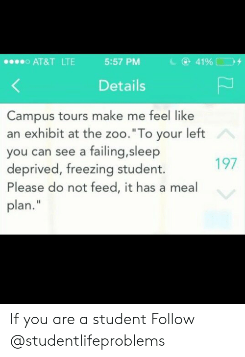 """sleep deprived: AT&T LTE  5:57 PM  Details  Campus tours make me feel like  an exhibit at the zoo.""""To your left  you can see a failing,sleep  deprived, freezing student.  Please do not feed, it has a meal  plan.""""  197 If you are a student Follow @studentlifeproblems"""