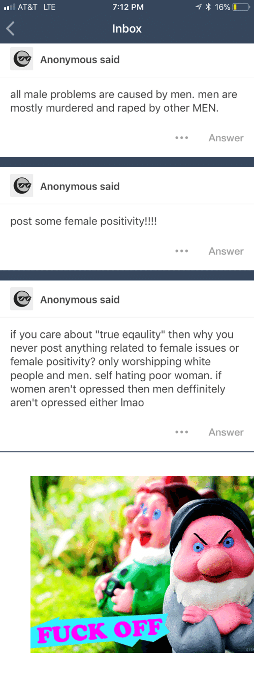 """Lmao, True, and Tumblr: AT&T  LTE  7:12 PM  * 16%O,  Inbox  Anonymous said  all male problems are caused by men. men are  mostly murdered and raped by other MEN.  Answer  Anonymous said  post some female positivity!!!  Answer  Anonymous said  if you care about """"true eqaulity"""" then why you  never post anything related to female issues or  female positivity? only worshipping white  people and men. self hating poor woman. if  women aren't opressed then men deffinitely  aren't opressed either lmao  Answer <figure class=""""tmblr-full"""" data-orig-width=""""500"""" data-orig-height=""""348"""" data-tumblr-attribution=""""notfounducyuzuc:EyWh8FTXXHHf103p6WUf8w:ZPQLwxDFB5ou""""><img src=""""https://78.media.tumblr.com/tumblr_lw73izgb9I1qfkrbmo1_500.gifv"""" data-orig-width=""""500"""" data-orig-height=""""348""""/></figure>"""