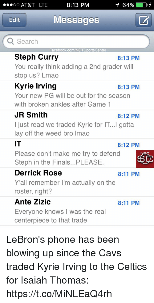 Stephe: AT&T LTE  8:13 PM  64%  Edit  Messages  Search  Facebook.com/NOTSportsCenter  Steph Curry  You really think adding a 2nd grader will  stop us? Lmao  Kyrie Irving  Your new PG will be out for the season  with broken ankles after Game 1  JR Smith  I just read we traded Kyrie for IT...I gotta  lay off the weed bro lmao  IT  Please don't make me try to defend  Steph in the Finals...PLEASE  Derrick Rose  Y 'all remember I'm actually on the  roster, right?  Ante Zizic  Everyone knows I was the real  centerpiece to that trade  8:13 PM  8:13 PM  8:12 PM  8:12 PM  8:11 PM  8:11 PM LeBron's phone has been blowing up since the Cavs traded Kyrie Irving to the Celtics for Isaiah Thomas: https://t.co/MiNLEaQ4rh