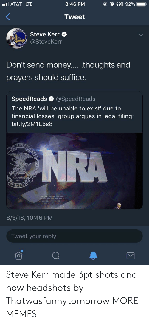 Dank, Memes, and Target: AT&T LTE  8:46 PM  Tweet  Steve Kerr  @SteveKerr  ARR  prayers should suffice.  SpeedReads @SpeedReads  The NRA 'will be unable to exist' due to  financial losses, group argues in legal filing:  bit.ly/2M1E5s8  IF  INCORPO  107t  AMERIC  8/3/18, 10:46 PM  Tweet your reply Steve Kerr made 3pt shots and now headshots by Thatwasfunnytomorrow MORE MEMES
