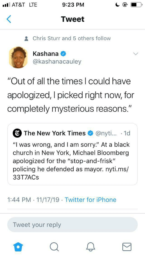 "york: AT&T LTE  9:23 PM  Tweet  Chris Sturr and 5 others follow  Kashana  @kashanacauley  ""Out of all the times I could have  apologized, I picked right now, for  completely mysterious reasons.""  The New York Times  @nyti... 1d  ""Iwas wrong, and I am sorry."" At a black  church in New York, Michael Bloomberg  apologized for the ""stop-and-frisk""  policing he defended as mayor.nyti.ms/  33T7ACS  1:44 PM 11/17/19 Twitter for iPhone  .  .  Tweet your reply"