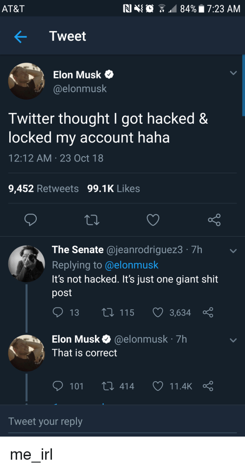 Shit Post: AT&T  NIN  84%. 7:23 AM  .  Tweet  > Elon Musk  @elonmusk  Twitter thought I got hacked&  locked my account haha  12:12 AM 23 Oct 18  9,452 Retweets 99.1K Likes  The Senate @jeanrodriguez3 7h  Replying to @elonmusk  It's not hacked. It's just one giant shit  post  13  115  3,634  Elon Musk@elonmusk 7h  That is correct  101 t 414 11.4kç  Tweet your reply me_irl