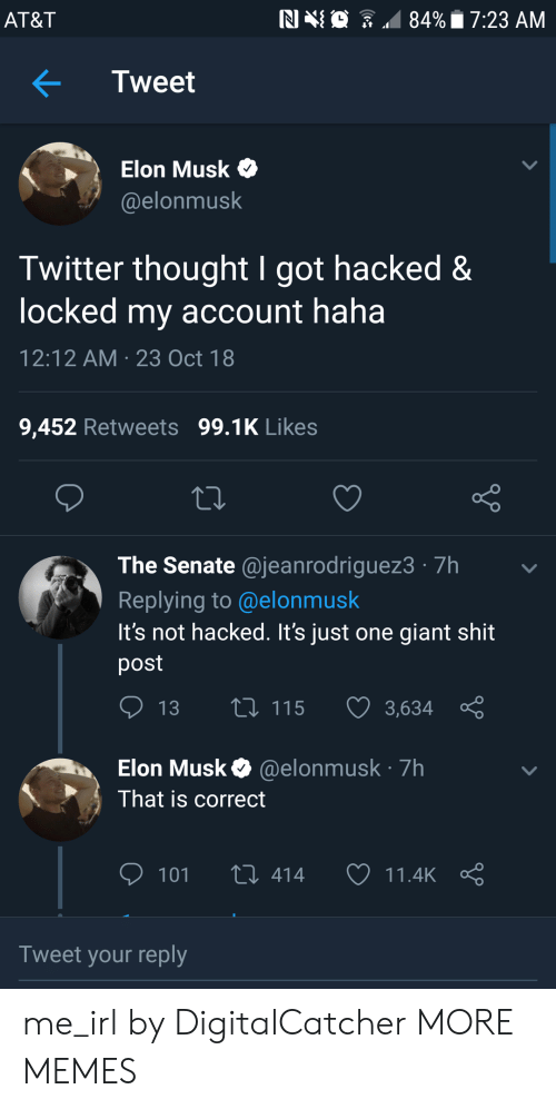 Shit Post: AT&T  NIN  84%. 7:23 AM  .  Tweet  > Elon Musk  @elonmusk  Twitter thought I got hacked&  locked my account haha  12:12 AM 23 Oct 18  9,452 Retweets 99.1K Likes  The Senate @jeanrodriguez3 7h  Replying to @elonmusk  It's not hacked. It's just one giant shit  post  13  115  3,634  Elon Musk@elonmusk 7h  That is correct  101 t 414 11.4kç  Tweet your reply me_irl by DigitalCatcher MORE MEMES