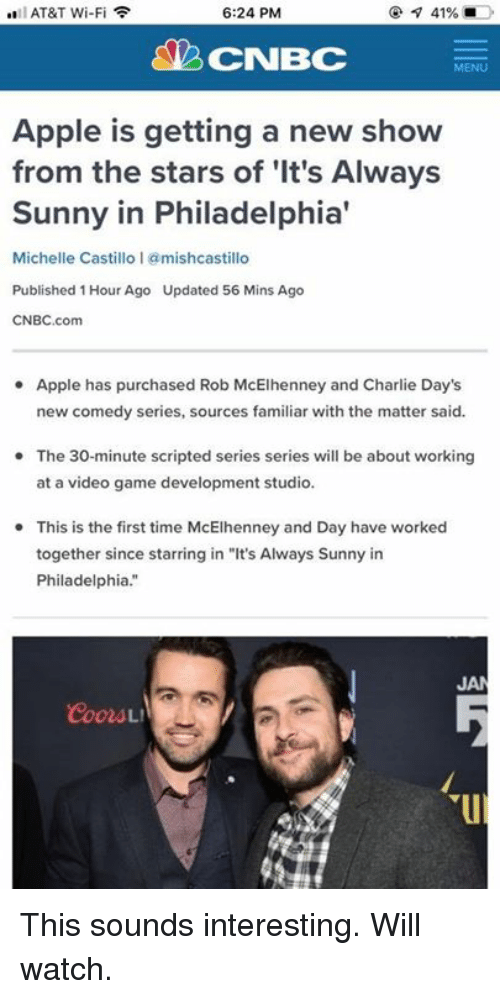 "Always Sunny: AT&T Wi-Fi  6:24 PM  CNBC  MENU  Apple is getting a new show  from the stars of 'It's Always  Sunny in Philadelphia'  Michelle Castillo 1 @mishcastillo  Published 1 Hour Ago Updated 56 Mins Ago  CNBC.com  Apple has purchased Rob McElhenney and Charlie Day's  new comedy series, sources familiar with the matter said.  The 30-minute scripted series series will be about working  at a video game development studio.  This is the first time McElhenney and Day have worked  together since starring in ""It's Always Sunny in  Philadelphia.""  JA This sounds interesting. Will watch."
