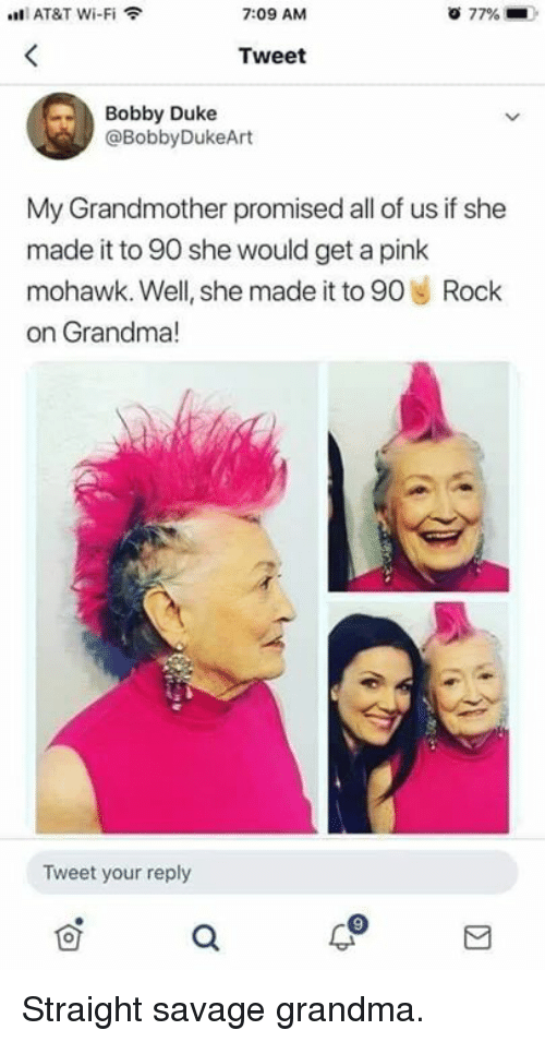 Straight Savage: AT&T Wi-Fi  7:09 AM  77%  Tweet  Bobby Duke  @BobbyDukeArt  My Grandmother promised all of us if she  made it to 90 she would get a pink  mohawk. Well, she made it to 90 Rock  on Grandma!  le  Tweet your reply Straight savage grandma.