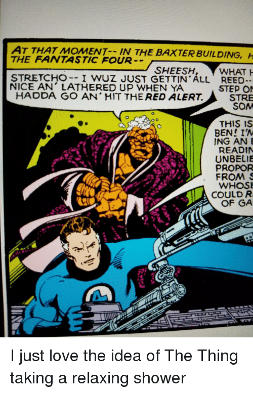 Wuz: AT THAT MOMENT IN THE  THE FANTASTIC FOUR  BAXTER BUILDING,  SHEESH  STRETCHO-- I WUZ JUST GETTIN ALL REED  NICE AN' LATHERED UP WHEN YA  STEP O  STRE  SOM  HADDA GO AN' HIT THE RED ALERT.  THIS IS  BEN! IA  ING ANE  READIN  UNBELIE  PROPOR  FROMS  WHOS  COULD R  OF GA I just love the idea of The Thing taking a relaxing shower