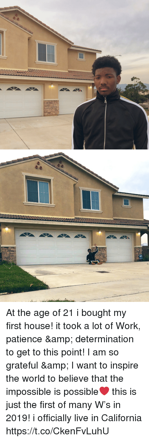 Memes, Work, and California: At the age of 21 i bought my first house! it took a lot of Work, patience & determination to get to this point! I am so grateful & I want to inspire the world to believe that the impossible is possible❤️ this is just the first of many W's in 2019! i officially live in California https://t.co/CkenFvLuhU