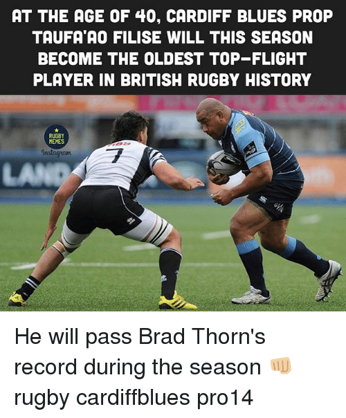Brads: AT THE AGE OF 40, CARDIFF BLUES PROP  TAUFA AO FILISE WILL THIS SEASON  BECOME THE OLDEST TOP-FLIGHT  PLAYER IN BRITISH RUGBY HISTORY  RUGBY  MEHES  ET  Instagrianm  LA He will pass Brad Thorn's record during the season 👊🏼 rugby cardiffblues pro14