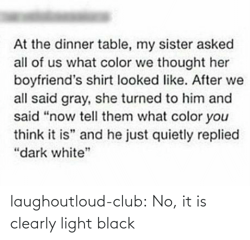 "tell them: At the dinner table, my sister asked  all of us what color we thought her  boyfriend's shirt looked like. After we  all said gray, she turned to him and  said ""now tell them what color you  think it is"" and he just quietly replied  ""dark white"" laughoutloud-club:  No, it is clearly light black"
