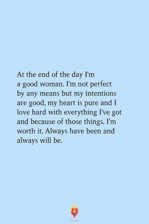 Love, Good, and Heart: At the end of the day I'm  a good woman. I'm not perfect  by any means but my intentions  are good, my heart is pure and I  love hard with everything I've got  and because of those things. I'm  worth it. Always have been and  always will be