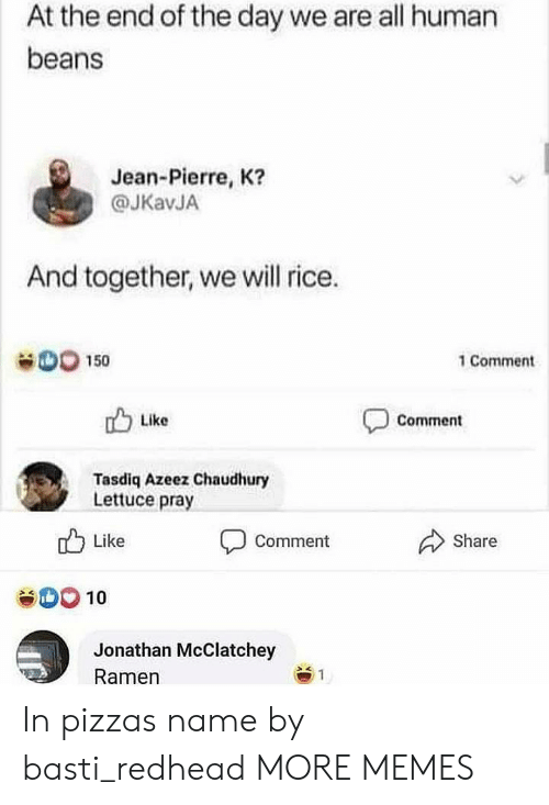 beans: At the end of the day we are all human  beans  Jean-Pierre, K?  @JKavJA  And together, we will rice.  D0 150  1 Comment  Like  Comment  Tasdiq Azeez Chaudhury  Lettuce pray  Like  Share  Comment  SOO10  Jonathan McClatchey  Ramen  1 In pizzas name by basti_redhead MORE MEMES
