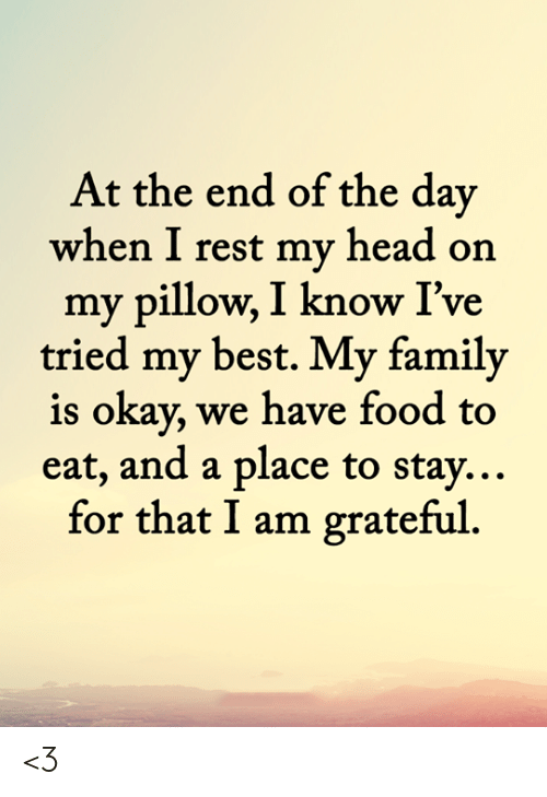 Family, Food, and Head: At the end of the day  when I rest my head on  my pillow, I know I've  tried my best. My family  is okay, we have food to  eat, and a place to stay...  for that I am grateful <3
