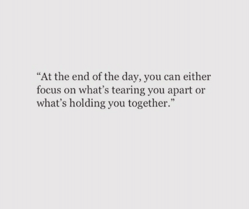 "Focus, Can, and Day: ""At the end of the day, you can either  focus on what's tearing you apart or  what's holding you together."""