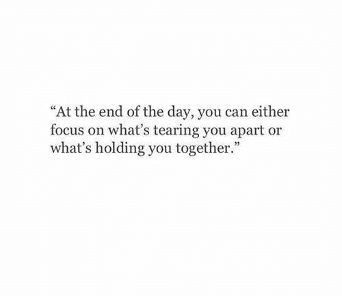 """Focus: """"At the end of the day, you can either  focus on what's tearing you apart or  what's holding you together."""""""