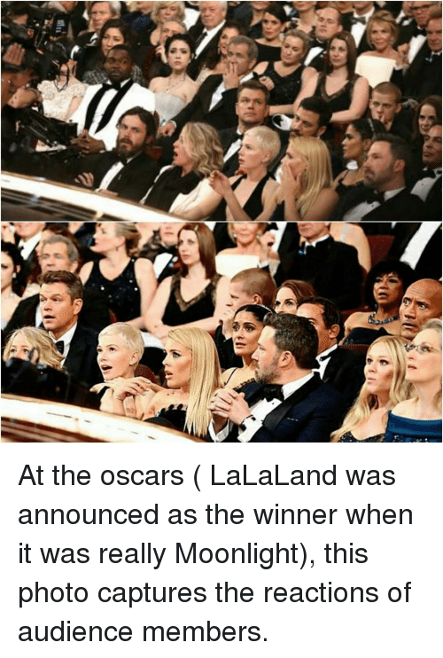 Lalaland: At the oscars ( LaLaLand was announced as the winner when it was really Moonlight), this photo captures the reactions of audience members.