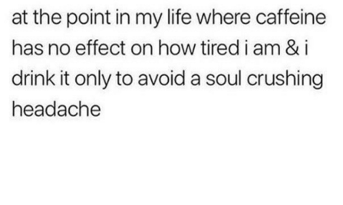 Life, How, and Caffeine: at the point in my life where caffeine  has no effect on how tired i am & i  drink it only to avoid a soul crushing  headache