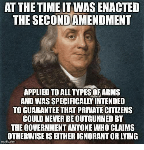 Ignorant, Memes, and Time: AT THE TIME IT WAS ENACTED  THE SECOND AMENDMENT  APPLIED TO ALL TYPES OF ARMS  AND WAS SPECIFICALLY INTENDED  TO GUARANTEE THAT PRIVATE CITIZENS  COULD NEVER BE OUTGUNNED BY  THE GOVERNMENT ANYONE WHO CLAIMS  OTHERWISE IS EITHER IGNORANT OR LYING  imgip.com