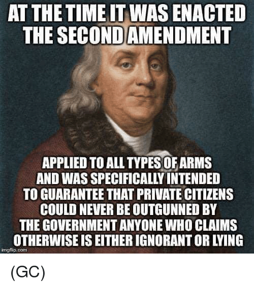 Ignorant, Memes, and Time: AT THE TIME IT WAS ENACTED  THE SECONDAMENDMENT  APPLIED TO ALL TYPES OFARMS  AND WAS SPECIFICALLY INTENDED  TO GUARANTEE THAT PRIVATE CITIZENS  COULD NEVER BE OUTGUNNED BY  THE GOVERNMENT ANYONE WHO CLAIMS  OTHERWISE IS EITHER IGNORANT OR LYING  mgfip.com (GC)