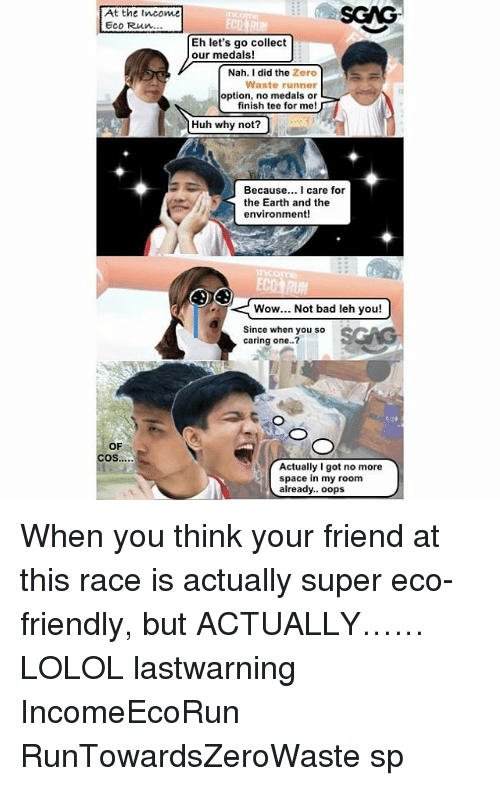 Bad, Huh, and Memes: At the tncome  Eco Run...  SCAG  Eh let's go collect  our medals!  Nah. I did the Zero  Waste runner  option, no medals or  finish tee for me!  Huh why not?  Because... I care for  the Earth and the  environment!  nconme  ECO  Wow... Not bad leh you!  Since when you so  caring one..?  SCG  OF  Actually Igot no more  space in my room  already.. oops When you think your friend at this race <link in bio> is actually super eco-friendly, but ACTUALLY…… LOLOL lastwarning IncomeEcoRun RunTowardsZeroWaste sp