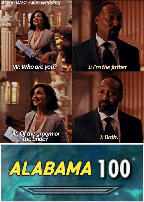 bride: At the West-Allen wedding  W: Who are yOu?  J: I'm the father  W:Of the groom or  the bride?  J: Both.  ALABAMA 100