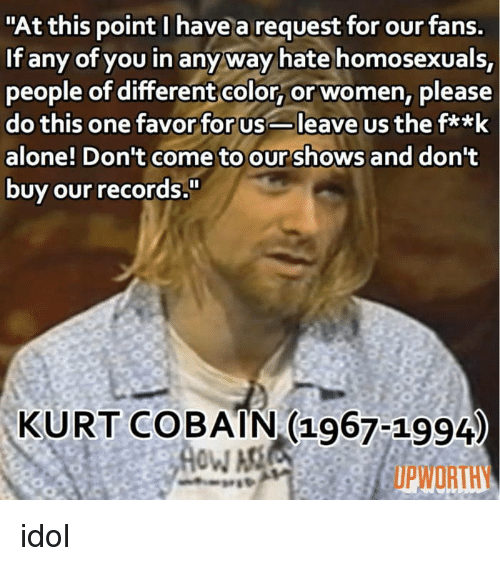 """Kurt Cobain: """"At this point I have a request for our fans.  If any of you in anyway hate homosexuals,  people of differentcolor, or women, please  do this one favor for usleave us the fa*k  alone! Don't come to our shows and dont  buy our records  KURT COBAIN (1967-1994  UPWORTHY idol"""