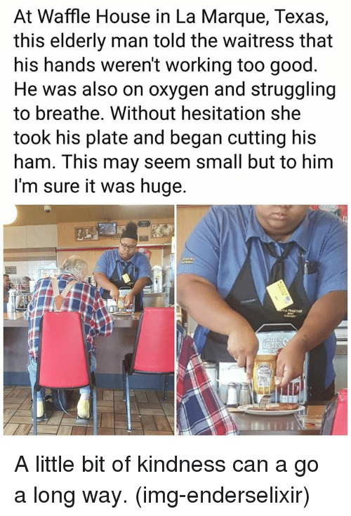 Memes, Waffle House, and Good: At Waffle House in La Marque, Texas,  this elderly man told the waitress that  his hands weren't working too good  He was also on oxygen and struggling  to breathe. Without hesitation she  took his plate and began cutting his  ham. This may seem small but to him  I'm sure it was huge. A little bit of kindness can a go a long way. (img-enderselixir)