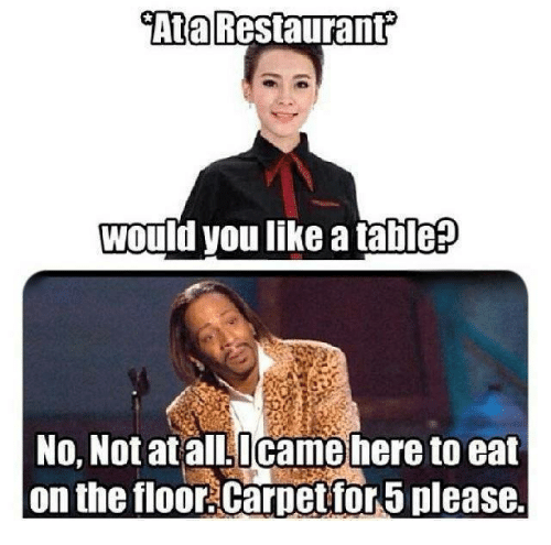 Memes, 🤖, and Table: Ata  would youlike a table  No, Not atall.Icame here to eat  on the floor.Carpet for 5 please