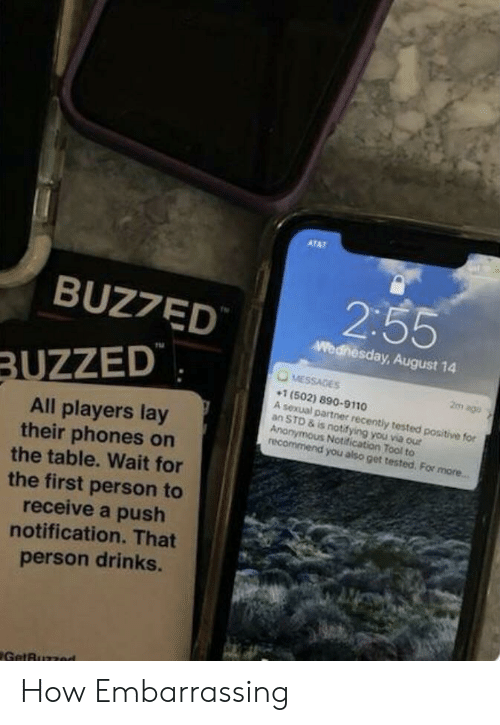 On The Table: ATAT  2:55  BUZ7ED  Wednesday, August 14  MESSAGES  BUZZED  2m ago  1 (502) 890-9110  A sexual partner recently tested positive for  an STD & is notifying you via our  Anonymous Notification Tool to  recommend you also get tested. For more...  All players lay  their phones on  the table. Wait for  the first person to  receive a push  notification. That  person drinks.  GetBuzzed How Embarrassing