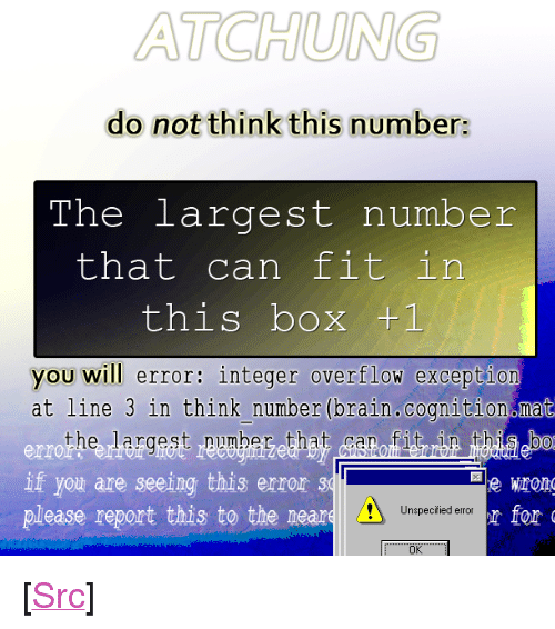"""integer: ATCHUNG  do not think this number:  The largest number  that can fit in  this box +1  you will error: integer overflow excepti  at line 3 in think number (brain.cognition mat  the largest pumbeg that itrbn bab  err  If you are seeing this error 31  please report this to the neare  Unspecified error  Ok <p>[<a href=""""https://www.reddit.com/r/surrealmemes/comments/7ykulu/warning_large_number/"""">Src</a>]</p>"""