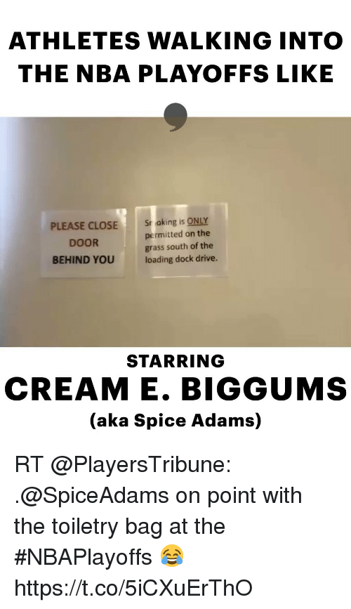 Memes, Nba, and Drive: ATHLETES WALKING INTO  THE NBA PLAYOFFS LIKE  PLEASE CLOSE  DOOR  BEHIND YOU  Sr aking is ONLY  permitted on the  grass south of the  loading dock drive.  STARRING  CREAM E. BIGGUMS  (aka Spice Adams) RT @PlayersTribune: .@SpiceAdams on point with the toiletry bag at the #NBAPlayoffs 😂 https://t.co/5iCXuErThO