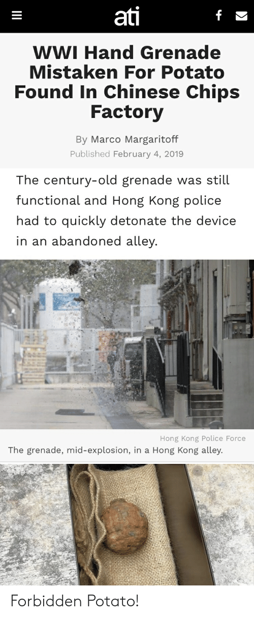 Marco: ati  WWI Hand Grenade  Mistaken For Potato  Found In Chinese Chips  Factory  By Marco Margaritoff  Published February 4, 2019   The century-old grenade was still  functional and Hong Kong police  had to quickly detonate the device  in an abandoned alley  Hong Kong Police Force  The grenade, mid-explosion, in a Hong Kong alley. Forbidden Potato!
