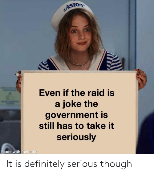Definitely, Reddit, and Government: ATIOR  Even if the raid is  a joke the  government is  still has to take it  seriously  made with mematic It is definitely serious though