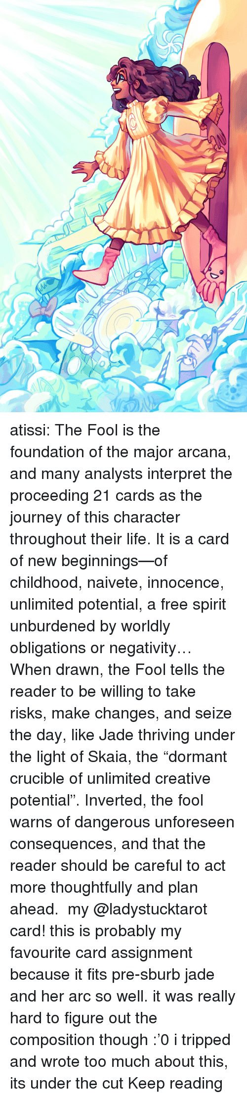 """Innocence: atissi:    The Fool is the foundation of the major arcana, and many analysts interpret the proceeding 21 cards as the journey of this character throughout their life. It is a card of new beginnings—of childhood, naivete, innocence, unlimited potential, a free spirit unburdened by worldly obligations or negativity… When drawn, the Fool tells the reader to be willing to take risks, make changes, and seize the day, like Jade thriving under the light of Skaia, the """"dormant crucible of unlimited creative potential"""". Inverted, the fool warns of dangerous unforeseen consequences, and that the reader should be careful to act more thoughtfully and plan ahead. my @ladystucktarot card! this is probably my favourite card assignment because it fits pre-sburb jade and her arc so well. it was really hard to figure out the composition though :'0 i tripped and wrote too much about this, its under the cut Keep reading"""