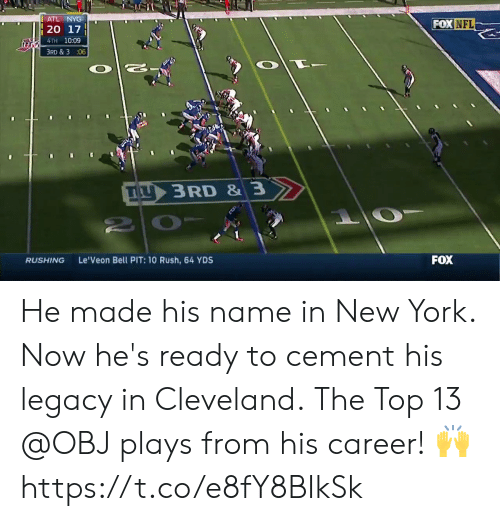 Hes Ready: ATL NYG  FOX NFL  4TH 10:09  3RD & 3 :06  IL  3 RD & 3  RUSHING  Le'Veon Bell PIT: 10 Rush, 64 YDS  FOX He made his name in New York.  Now he's ready to cement his legacy in Cleveland.  The Top 13 @OBJ plays from his career! 🙌 https://t.co/e8fY8BIkSk