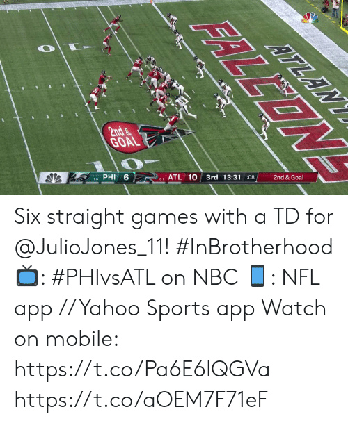 Memes, Nfl, and Sports: ATLAN  2nd&  GOAL  2nd & Goal  3rd 13:3108  ATL 10  PHI  0-1  1-0  FRLLONE Six straight games with a TD for @JulioJones_11! #InBrotherhood  📺: #PHIvsATL on NBC 📱: NFL app // Yahoo Sports app Watch on mobile: https://t.co/Pa6E6lQGVa https://t.co/aOEM7F71eF