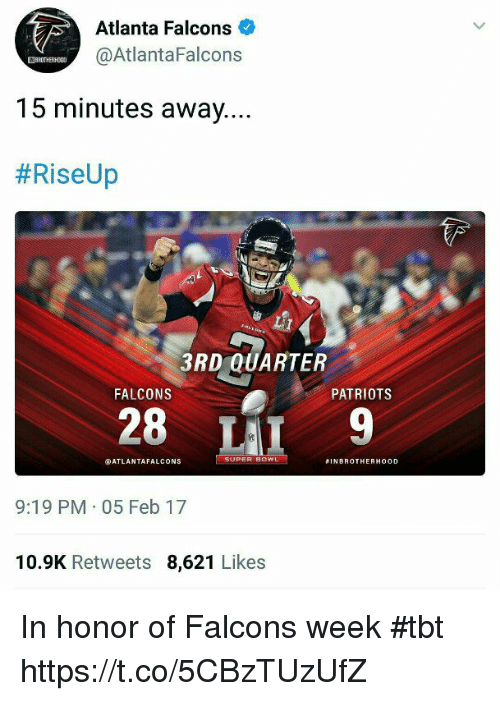 Atlanta Falcons: Atlanta Falcons  @AtlantaFalcons  15 minutes away...  #RiseUp  3RD QUARTER  FALCONS  PATRIOTS  28 LAI9  ATLANTAFALCONS  #1NBROTHERHOOD  9:19 PM 05 Feb 17  10.9K Retweets 8,621 Likes In honor of Falcons week #tbt https://t.co/5CBzTUzUfZ