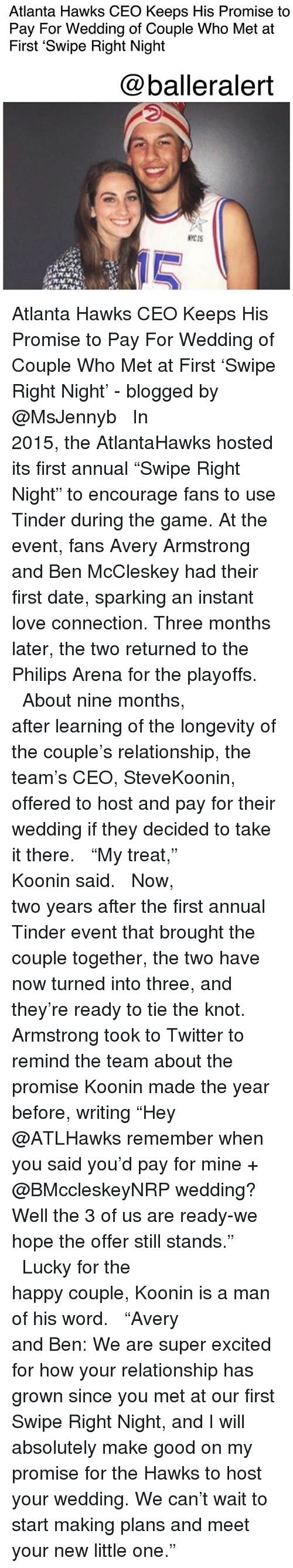 """annuale: Atlanta Hawks CEO Keeps His Promise to  Pay For Wedding of Couple Who Met at  First 'Swipe Right Night  @balleralert  NYCIS  10 Atlanta Hawks CEO Keeps His Promise to Pay For Wedding of Couple Who Met at First 'Swipe Right Night' - blogged by @MsJennyb ⠀⠀⠀⠀⠀⠀⠀⠀⠀ ⠀⠀⠀⠀⠀⠀⠀⠀⠀ In 2015, the AtlantaHawks hosted its first annual """"Swipe Right Night"""" to encourage fans to use Tinder during the game. At the event, fans Avery Armstrong and Ben McCleskey had their first date, sparking an instant love connection. Three months later, the two returned to the Philips Arena for the playoffs. ⠀⠀⠀⠀⠀⠀⠀⠀⠀ ⠀⠀⠀⠀⠀⠀⠀⠀⠀ About nine months, after learning of the longevity of the couple's relationship, the team's CEO, SteveKoonin, offered to host and pay for their wedding if they decided to take it there. ⠀⠀⠀⠀⠀⠀⠀⠀⠀ ⠀⠀⠀⠀⠀⠀⠀⠀⠀ """"My treat,"""" Koonin said. ⠀⠀⠀⠀⠀⠀⠀⠀⠀ ⠀⠀⠀⠀⠀⠀⠀⠀⠀ Now, two years after the first annual Tinder event that brought the couple together, the two have now turned into three, and they're ready to tie the knot. Armstrong took to Twitter to remind the team about the promise Koonin made the year before, writing """"Hey @ATLHawks remember when you said you'd pay for mine + @BMccleskeyNRP wedding? Well the 3 of us are ready-we hope the offer still stands."""" ⠀⠀⠀⠀⠀⠀⠀⠀⠀ ⠀⠀⠀⠀⠀⠀⠀⠀⠀ Lucky for the happy couple, Koonin is a man of his word. ⠀⠀⠀⠀⠀⠀⠀⠀⠀ ⠀⠀⠀⠀⠀⠀⠀⠀⠀ """"Avery and Ben: We are super excited for how your relationship has grown since you met at our first Swipe Right Night, and I will absolutely make good on my promise for the Hawks to host your wedding. We can't wait to start making plans and meet your new little one."""""""