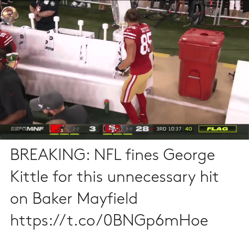 baker: ATO  FLAG  3RD 10:37 40  3-0 28  3  2-2  ESFRMNF BREAKING: NFL fines George Kittle for this unnecessary hit on Baker Mayfield https://t.co/0BNGp6mHoe