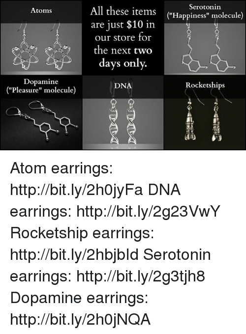 "Dank, 🤖, and Dna: Atoms  All these items  Serotonin  (""Happiness"" molecule)  are just $10 in  our store for  oy oy the next two  days only.  Dopamine  Rockets hips  DNA  ""Pleasure"" molecule) Atom earrings: http://bit.ly/2h0jyFa DNA earrings: http://bit.ly/2g23VwY Rocketship earrings: http://bit.ly/2hbjbId Serotonin earrings: http://bit.ly/2g3tjh8 Dopamine earrings: http://bit.ly/2h0jNQA"