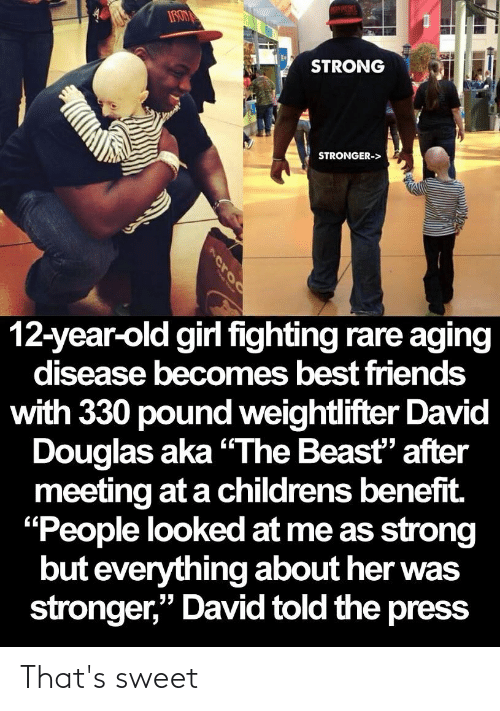 """Friends, Best, and Girl: ATPKEBCL  IRON  STRONG  STRONGER->  12-year-old girl fighting rare aging  disease becomes best friends  with 330 pound weightlifter David  Douglas aka """"The Beast"""" after  meeting at a childrens benefit.  """"People looked at me as strong  but everything about her was  stronger,"""" David told the press  croo That's sweet"""