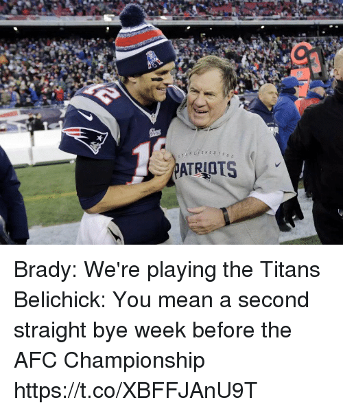 Bye Week: ATRIOTS Brady: We're playing the Titans   Belichick: You mean a second straight bye week before the AFC Championship https://t.co/XBFFJAnU9T