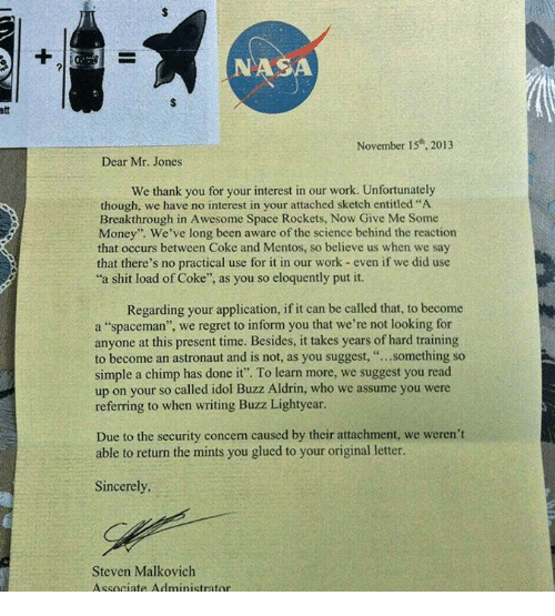 """Buzz Aldrin: att  NASA  November 15th, 2013  Dear Mr. Jones  We thank you for your interest in our work. Unfortunately  though, we have no interest in your attached sketch entitled """"A  Breakthrough in A wesome Space Rockets, Now Give Me Some  Money"""". We've long been aware of the science behind the reaction  that occurs between Coke and Mentos, so believe us when we say  that there's no practical use for it in our work even if we did use  a shit load of Coke  as you so eloquently put it.  Regarding your application, if it can be called that, to become  a """"spaceman"""", we regret to inform you that we're not looking for  anyone at this present time. Besides, it takes years of hard training  to become an astronaut and is not, as you suggest  something so  simple a chimp has done it"""". To learn more, we suggest you read  up on your so called idol Buzz Aldrin, who we assume you were  referring to when writing Buzz Lightyear.  Due to the security concern caused by their attachment, we weren't  able to return the mints you glued to your original letter.  Sincerely,  Steven Malkovich  Associate Administrator"""