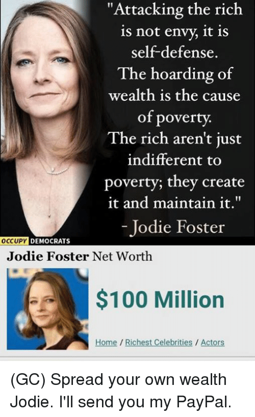 """hoarding: """"Attacking the rich  is not envy, it is  self-defense.  The hoarding of  wealth is the cause  of poverty.  The rich aren't just  indifferent to  poverty; they create  it and maintain it.""""  - Jodie Foster  DEMOCRATS  Jodie Foster Net Worth  $100 Million  Home/Richest Celebrities / Actors (GC) Spread your own wealth Jodie. I'll send you my PayPal."""