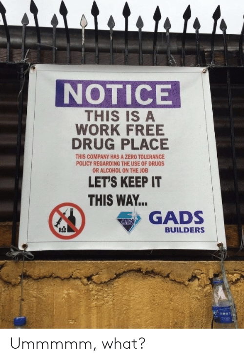 policy: attato to to  NOTICE  THIS IS A  WORK FREE  DRUG PLACE  THIS COMPANY HAS A ZERO TOLERANCE  POLICY REGARDING THE USE OF DRUGS  OR ALCOHOL ON THE JOB  LET'S KEEP IT  THIS WAY...  GADS  GADS  BUILDERS Ummmmm, what?